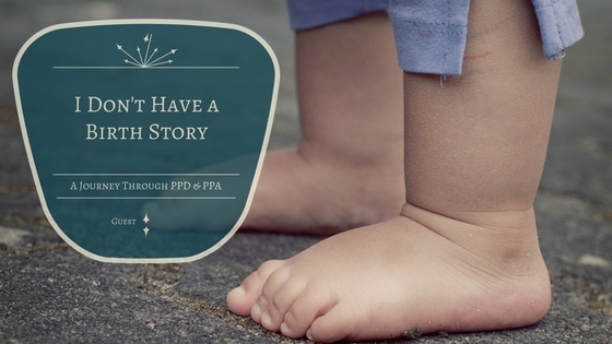 I Don't Have a  Birth Story: A Journey Coping with PPD & PPA