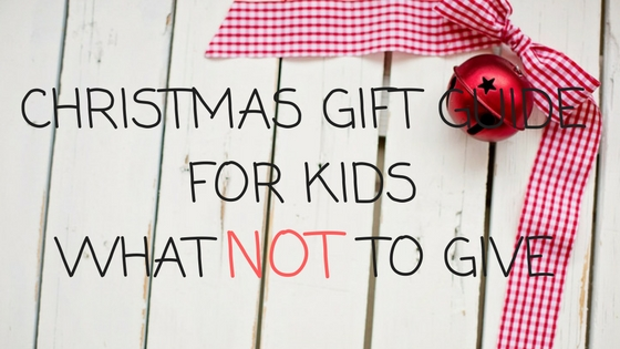 Christmas Gift Guide for Kids: What Not to Give